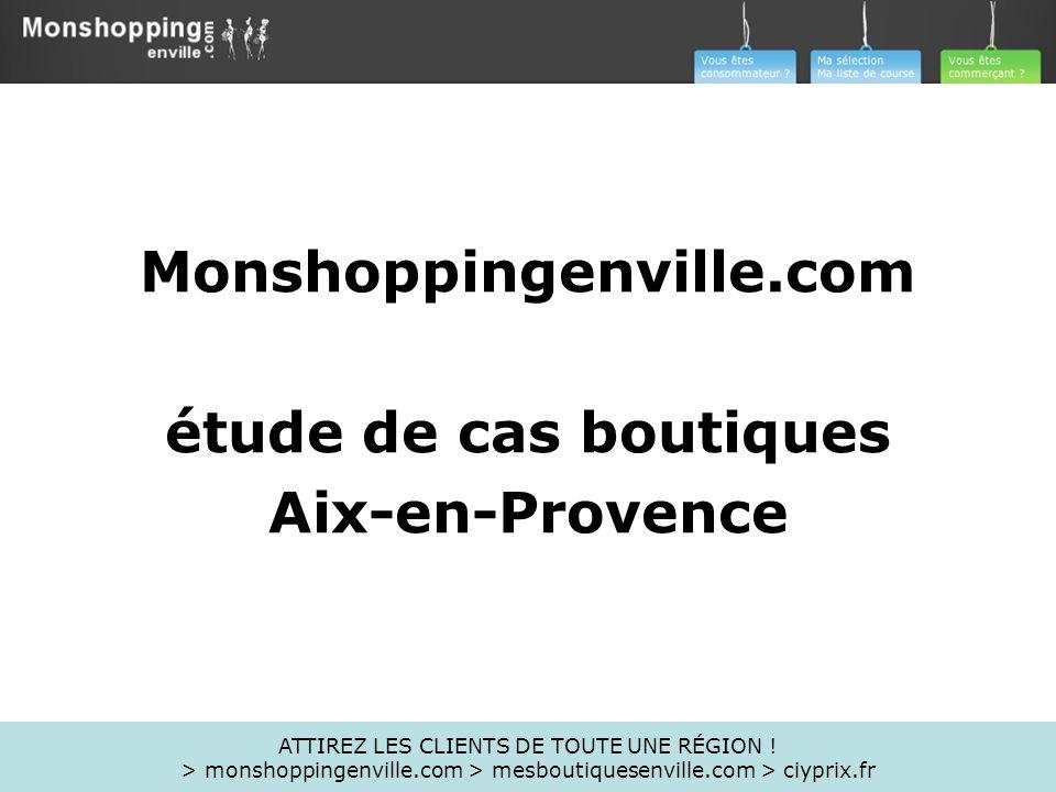 Monshoppingenville.com étude de cas boutiques Aix-en-Provence ATTIREZ LES CLIENTS DE TOUTE UNE RÉGION ! > monshoppingenville.com > mesboutiquesenville