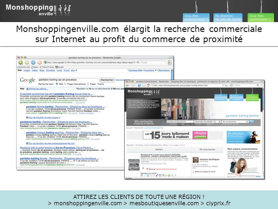 ATTIREZ LES CLIENTS DE TOUTE UNE RÉGION ! > monshoppingenville.com > mesboutiquesenville.com > ciyprix.fr Monshoppingenville.com élargit la recherche