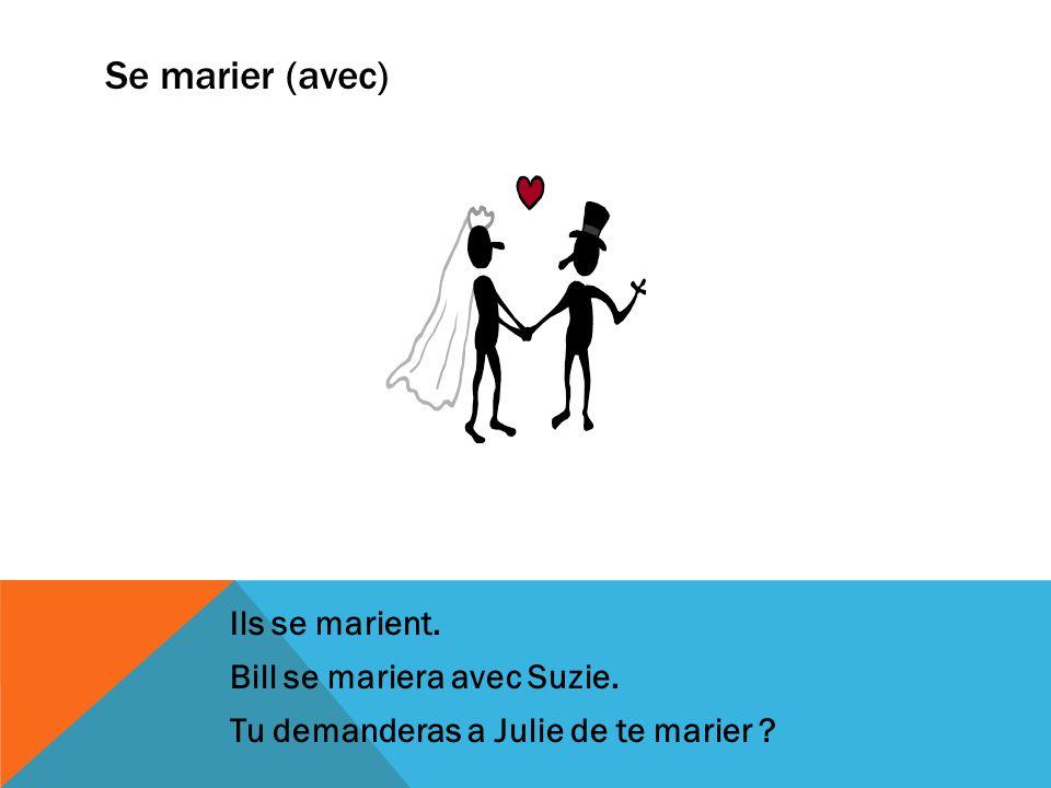 Se marier (avec) Ils se marient. Bill se mariera avec Suzie. Tu demanderas a Julie de te marier ?