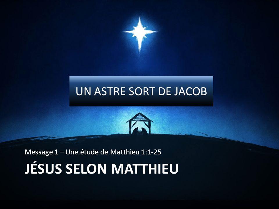 JÉSUS SELON MATTHIEU Message 1 – Une étude de Matthieu 1:1-25 UN ASTRE SORT DE JACOB