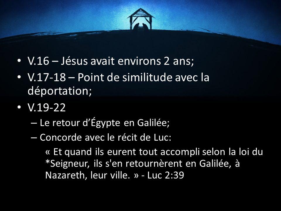 V.16 – Jésus avait environs 2 ans; V.17-18 – Point de similitude avec la déportation; V.19-22 – Le retour dÉgypte en Galilée; – Concorde avec le récit