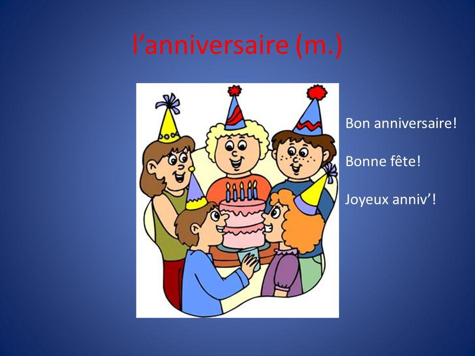 lanniversaire (m.) Bon anniversaire! Bonne fête! Joyeux anniv!
