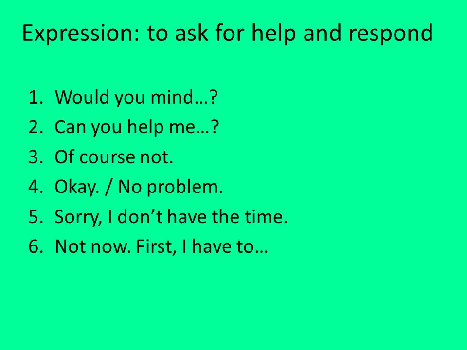 Expression: to ask for help and respond 1.Would you mind….