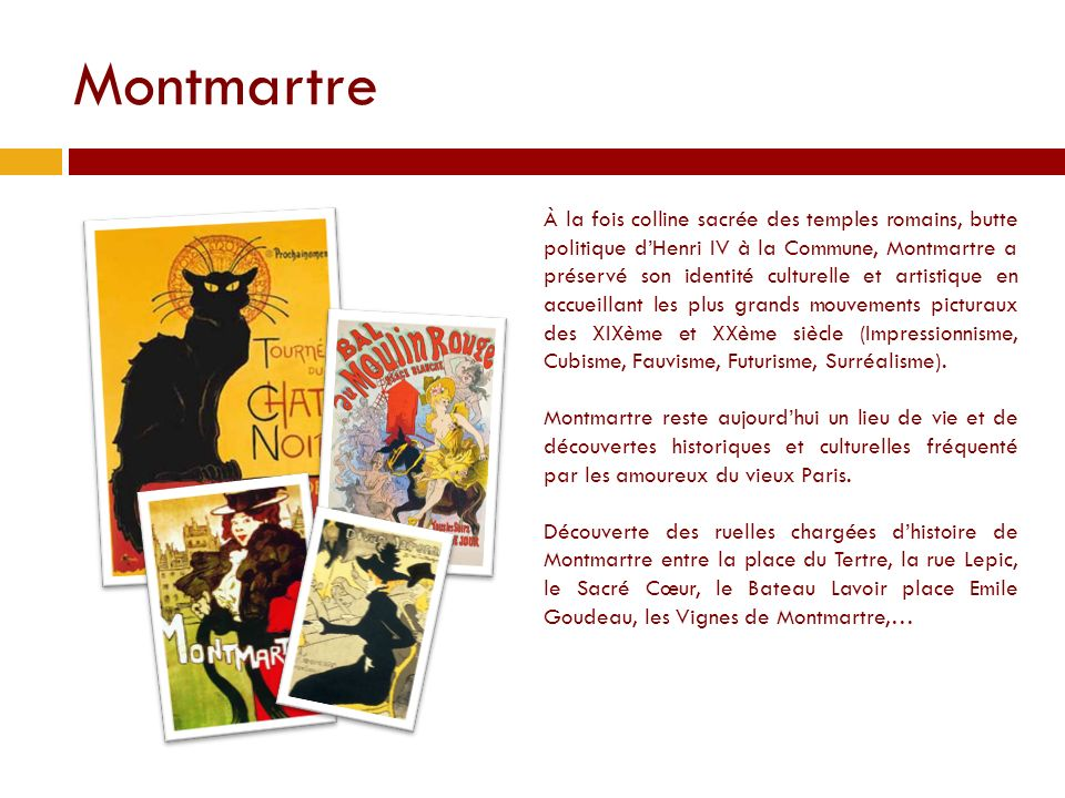 Montmartre À la fois colline sacrée des temples romains, butte politique dHenri IV à la Commune, Montmartre a préservé son identité culturelle et artistique en accueillant les plus grands mouvements picturaux des XIXème et XXème siècle (Impressionnisme, Cubisme, Fauvisme, Futurisme, Surréalisme).