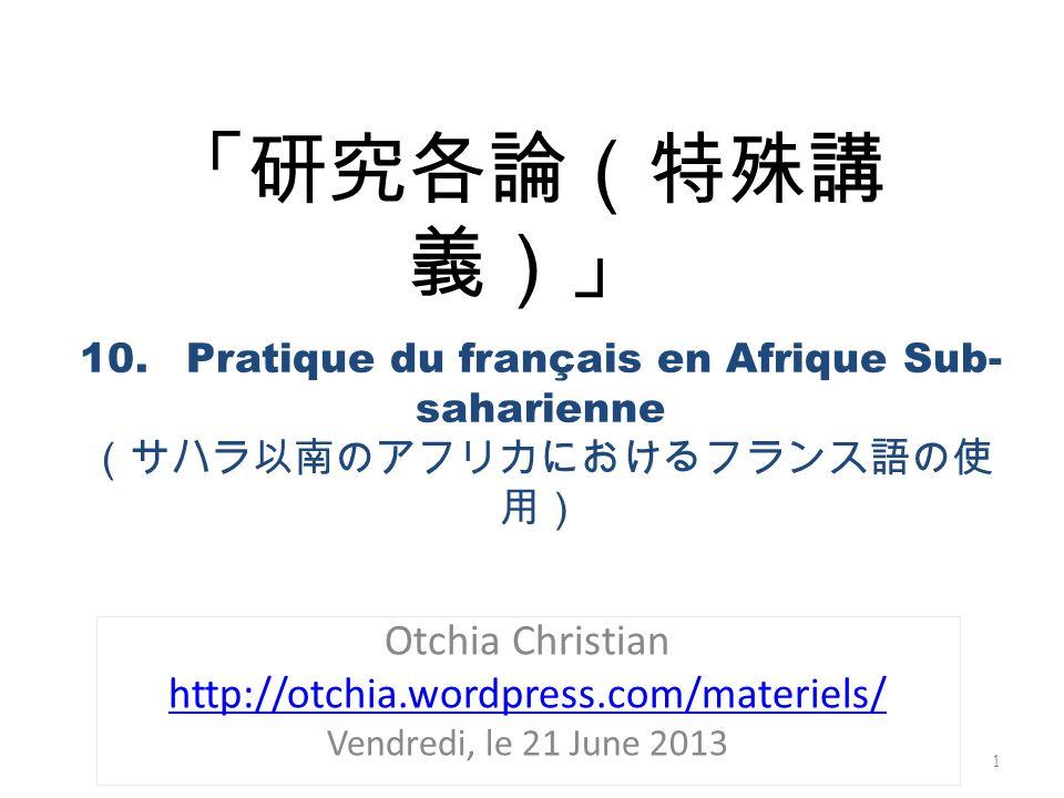 Otchia Christian http://otchia.wordpress.com/materiels/ Vendredi, le 21 June 2013 1 10.Pratique du français en Afrique Sub- saharienne