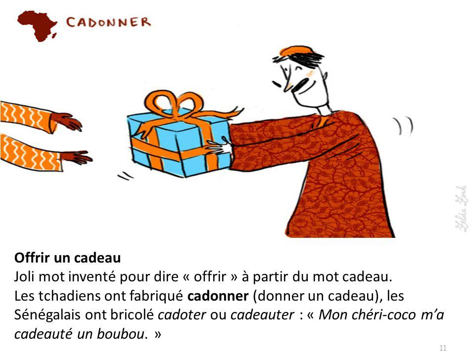 Offrir un cadeau Joli mot inventé pour dire « offrir » à partir du mot cadeau. Les tchadiens ont fabriqué cadonner (donner un cadeau), les Sénégalais