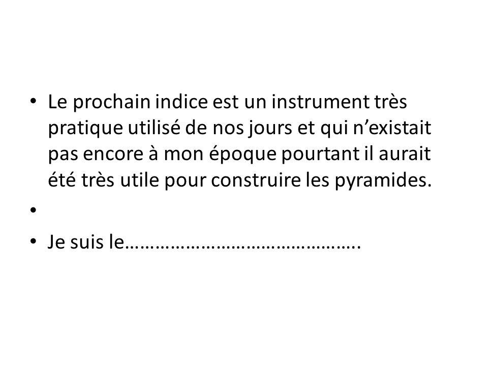 Le prochain indice est un instrument très pratique utilisé de nos jours et qui nexistait pas encore à mon époque pourtant il aurait été très utile pour construire les pyramides.