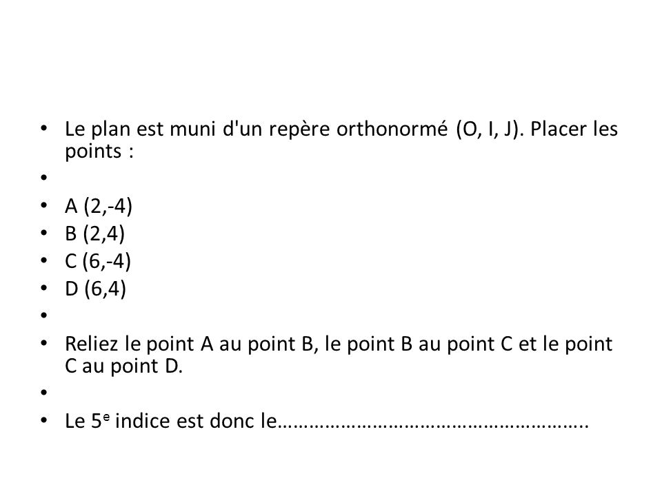 Le plan est muni d'un repère orthonormé (O, I, J). Placer les points : A (2,-4) B (2,4) C (6,-4) D (6,4) Reliez le point A au point B, le point B au p