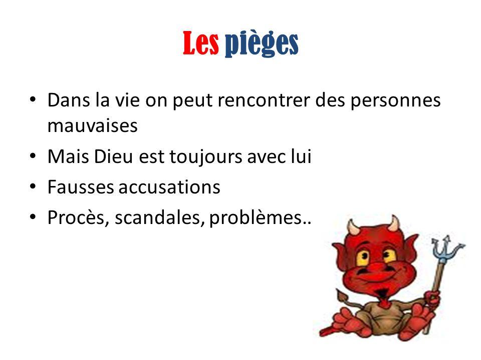 Les pièges Dans la vie on peut rencontrer des personnes mauvaises Mais Dieu est toujours avec lui Fausses accusations Procès, scandales, problèmes…