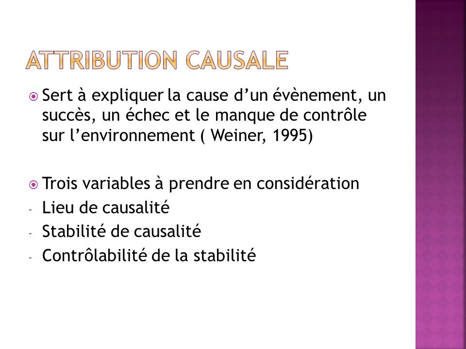 Sert à expliquer la cause dun évènement, un succès, un échec et le manque de contrôle sur lenvironnement ( Weiner, 1995) Trois variables à prendre en considération - Lieu de causalité - Stabilité de causalité - Contrôlabilité de la stabilité