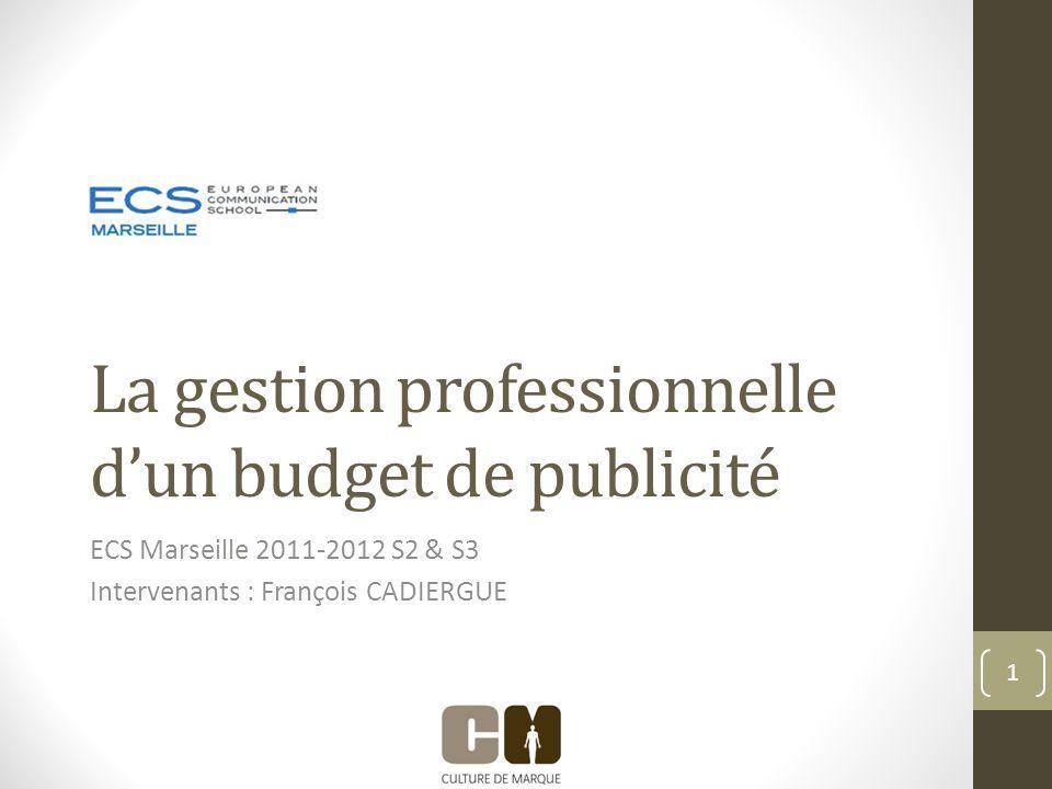 La gestion professionnelle dun budget de publicité ECS Marseille 2011-2012 S2 & S3 Intervenants : François CADIERGUE 1