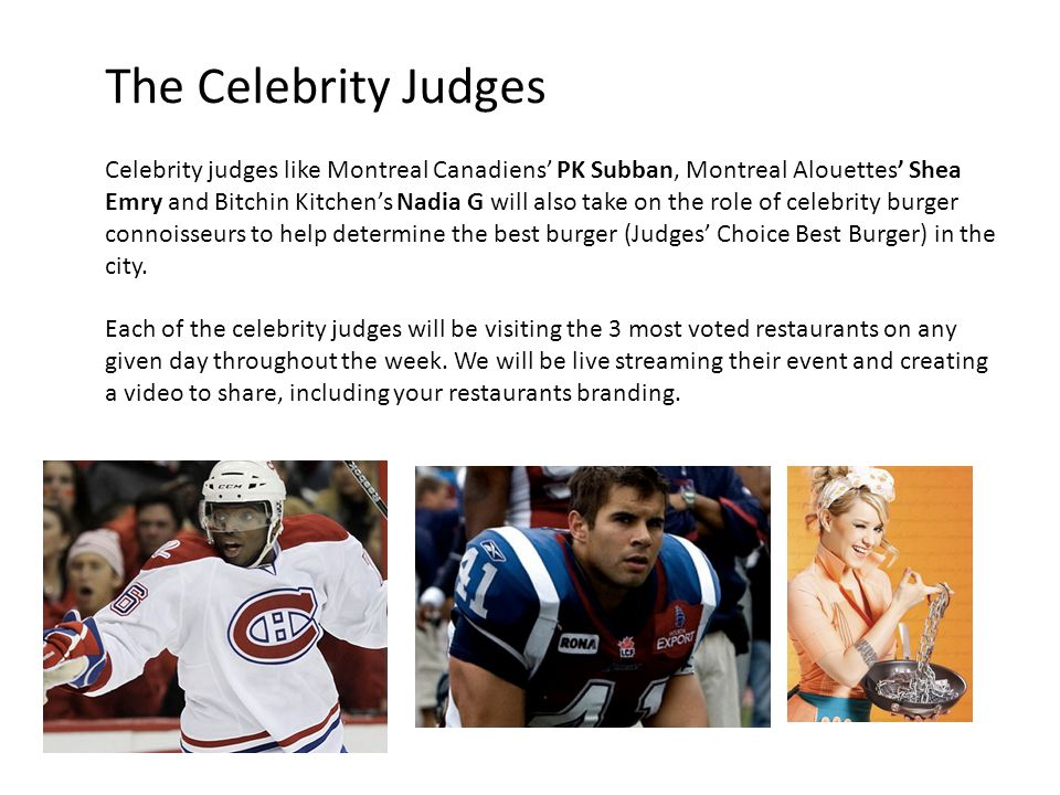The Celebrity Judges Celebrity judges like Montreal Canadiens PK Subban, Montreal Alouettes Shea Emry and Bitchin Kitchens Nadia G will also take on t