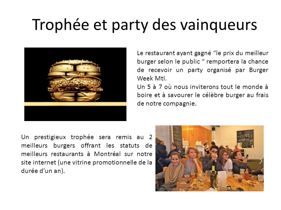 Trophée et party des vainqueurs Le restaurant ayant gagné le prix du meilleur burger selon le public remportera la chance de recevoir un party organisé par Burger Week Mtl.