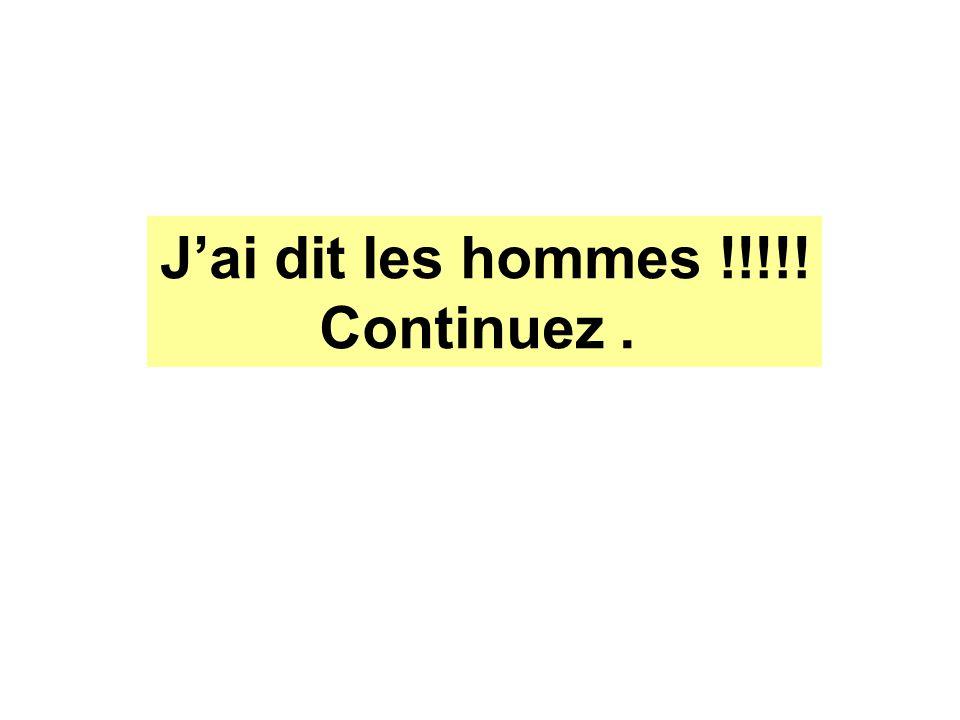 Jai dit les hommes !!!!! Continuez.