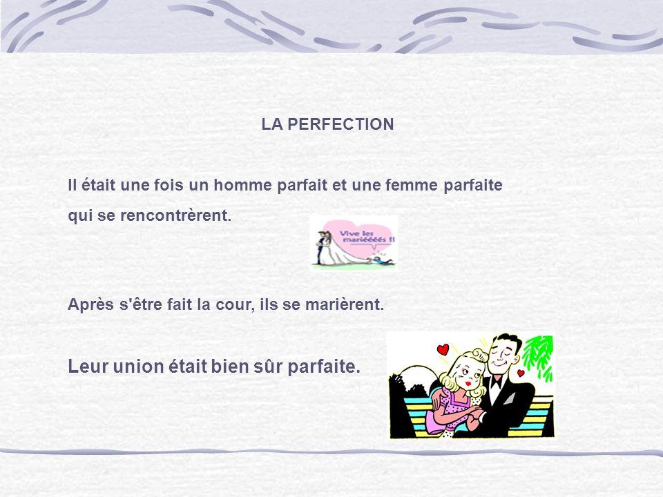 LA PERFECTION Il était une fois un homme parfait et une femme parfaite qui se rencontrèrent. Après s'être fait la cour, ils se marièrent. Leur union é