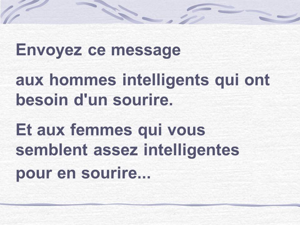 Envoyez ce message aux hommes intelligents qui ont besoin d'un sourire. Et aux femmes qui vous semblent assez intelligentes pour en sourire...