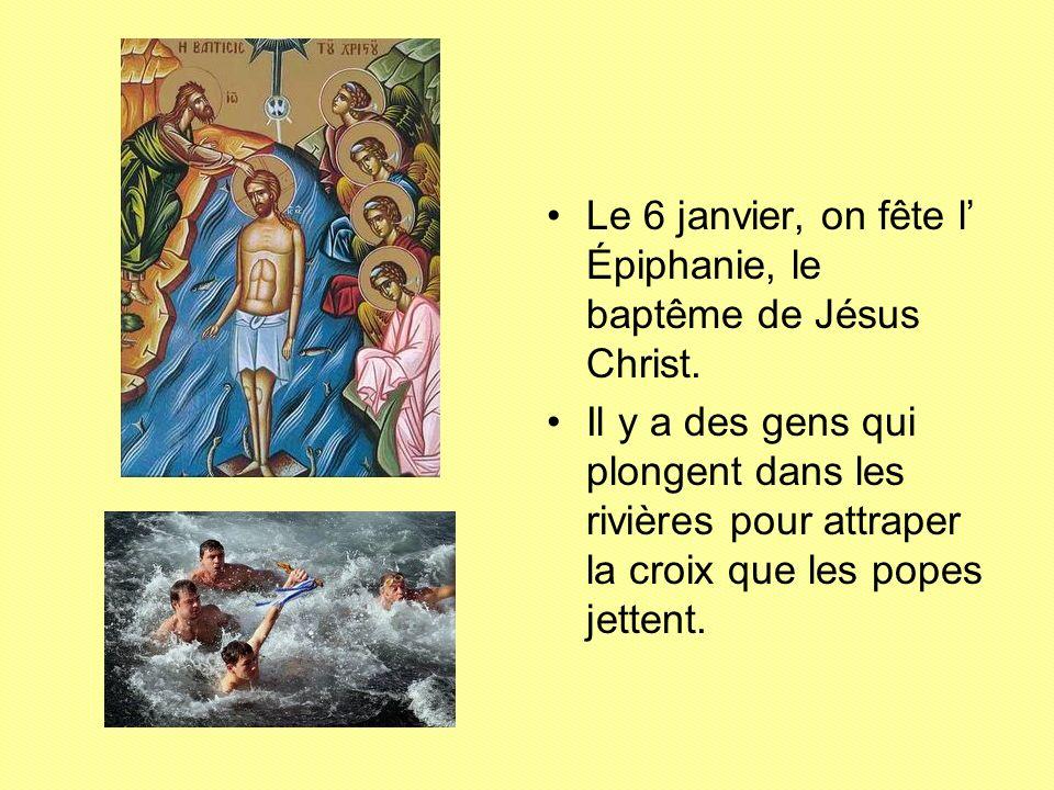 Le 6 janvier, on fête l Épiphanie, le baptême de Jésus Christ. Il y a des gens qui plongent dans les rivières pour attraper la croix que les popes jet