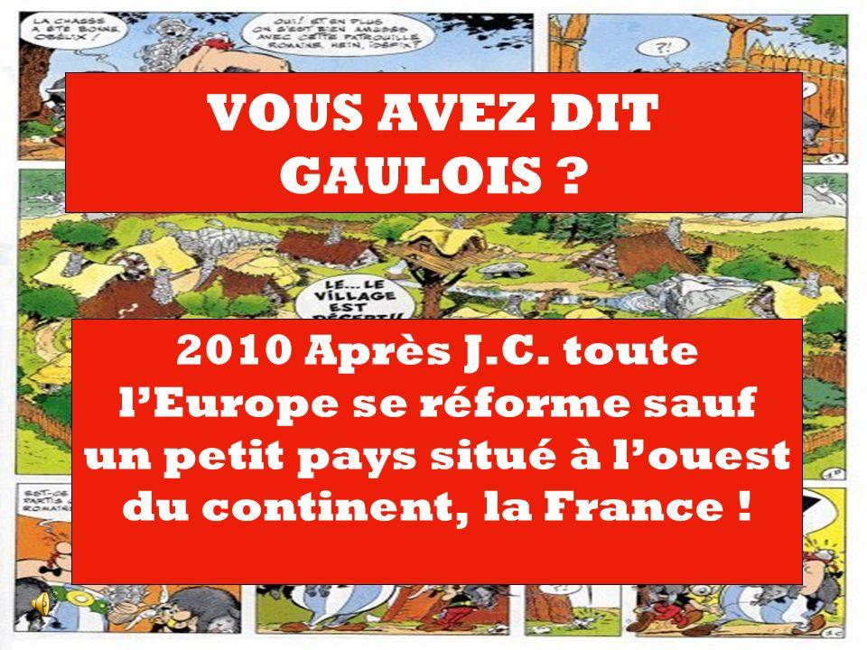 VOUS AVEZ DIT GAULOIS ? 2010 Après J.C. toute lEurope se réforme sauf un petit pays situé à louest du continent, la France !