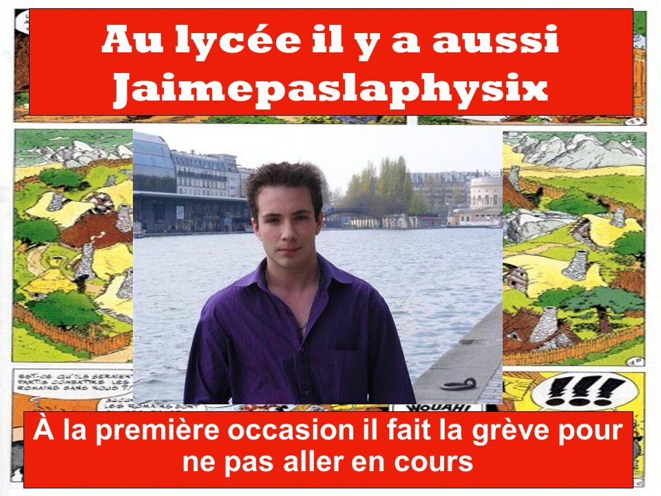 Au lycée il y a aussi Jaimepaslaphysix À la première occasion il fait la grève pour ne pas aller en cours