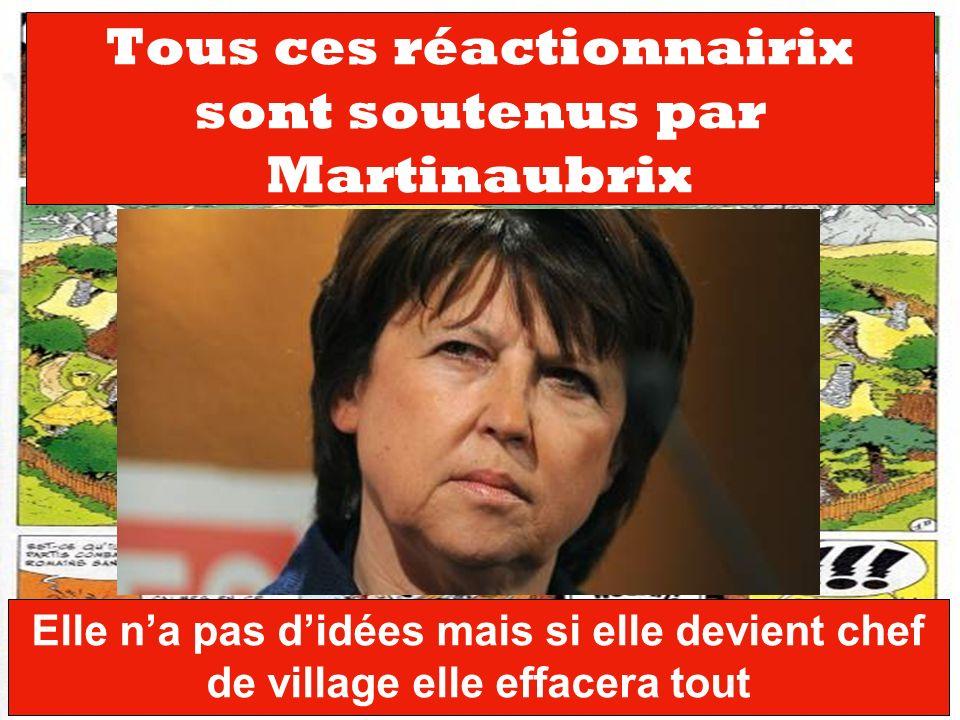 Tous ces réactionnairix sont soutenus par Martinaubrix Elle na pas didées mais si elle devient chef de village elle effacera tout