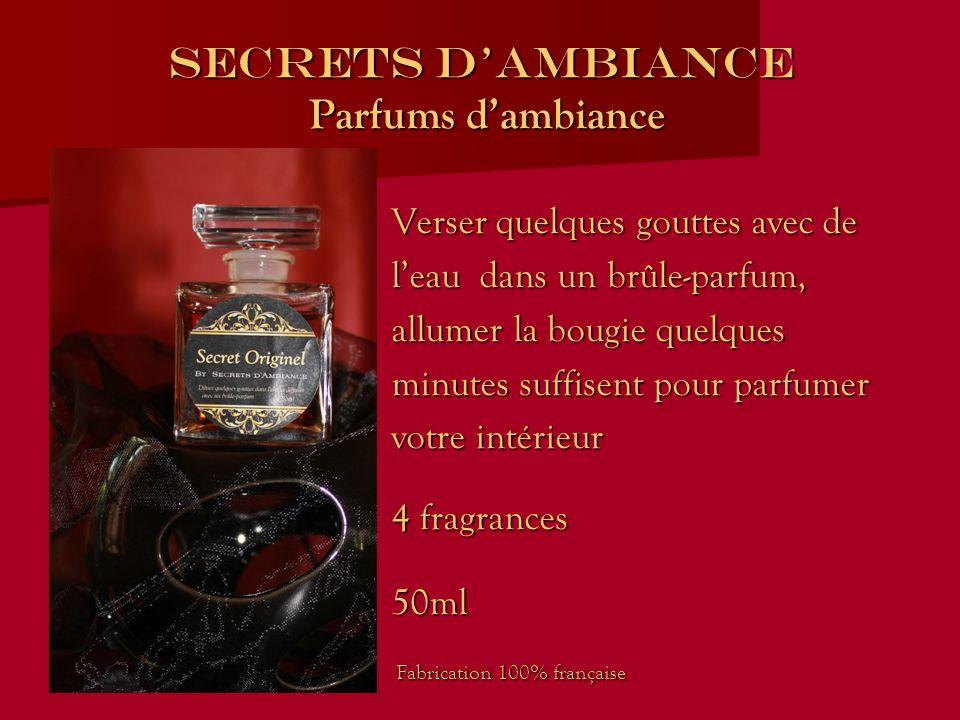 SECRETS DAMBIANCE Parfums dambiance Verser quelques gouttes avec de leau dans un brûle-parfum, allumer la bougie quelques minutes suffisent pour parfumer votre intérieur 4 fragrances 50ml Fabrication 100% française Fabrication 100% française