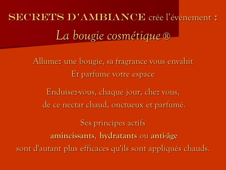 SECRETS DAMBIANCE crée lévénement : La bougie cosmétique La bougie cosmétique Allumez une bougie, sa fragrance vous envahit Et parfume votre espace Enduisez-vous, chaque jour, chez vous, de ce nectar chaud, onctueux et parfumé.