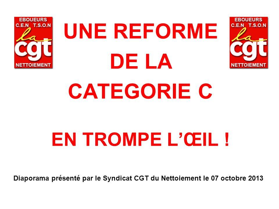 UNE REFORME DE LA CATEGORIE C EN TROMPE LŒIL ! Diaporama présenté par le Syndicat CGT du Nettoiement le 07 octobre 2013