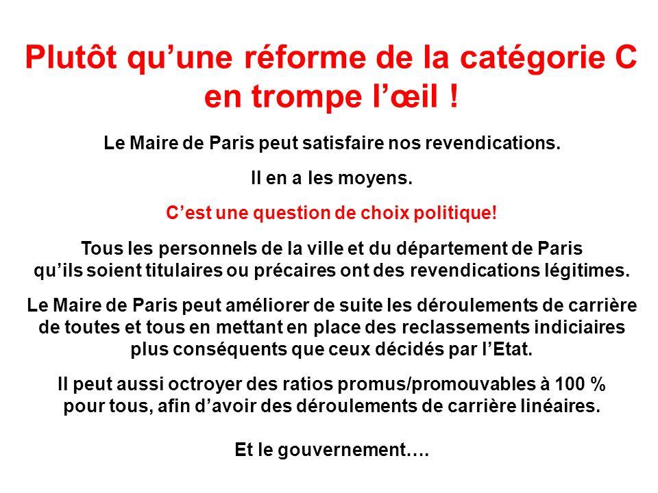 Plutôt quune réforme de la catégorie C en trompe lœil ! Le Maire de Paris peut satisfaire nos revendications. Il en a les moyens. Cest une question de