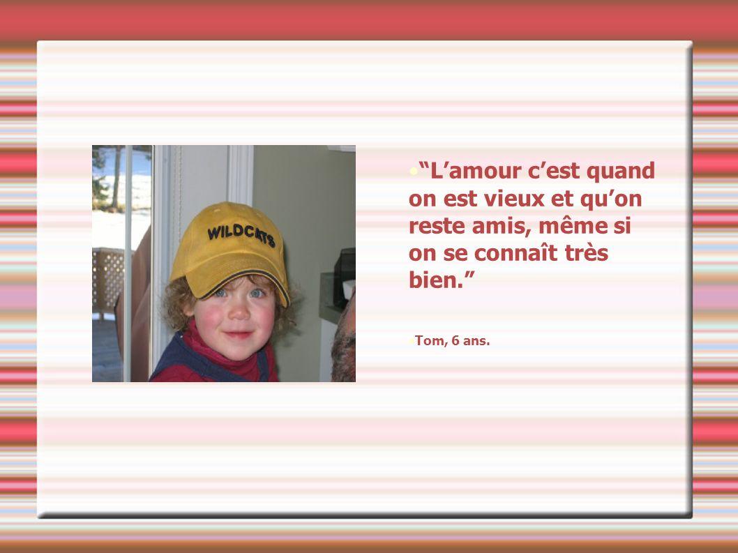 Lamour cest quand on est vieux et quon reste amis, même si on se connaît très bien. Tom, 6 ans.