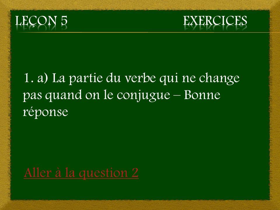1. a) La partie du verbe qui ne change pas quand on le conjugue – Bonne réponse Aller à la question 2