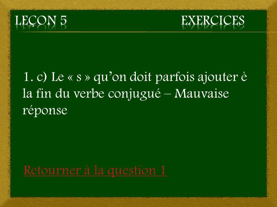 1. c) Le « s » quon doit parfois ajouter è la fin du verbe conjugué – Mauvaise réponse Retourner à la question 1