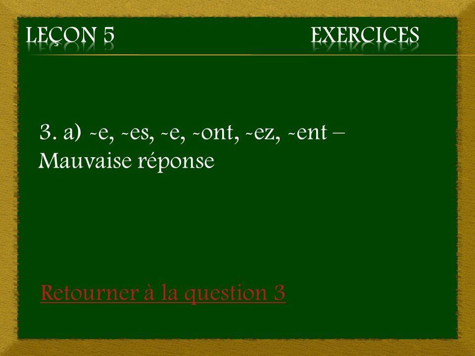3. a) -e, -es, -e, -ont, -ez, -ent – Mauvaise réponse Retourner à la question 3