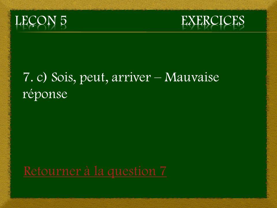 7. c) Sois, peut, arriver – Mauvaise réponse Retourner à la question 7