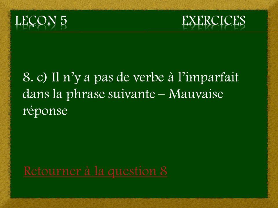 8. c) Il ny a pas de verbe à limparfait dans la phrase suivante – Mauvaise réponse Retourner à la question 8