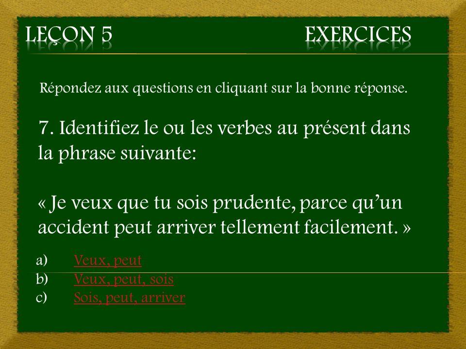 Répondez aux questions en cliquant sur la bonne réponse. 7. Identifiez le ou les verbes au présent dans la phrase suivante: « Je veux que tu sois prud