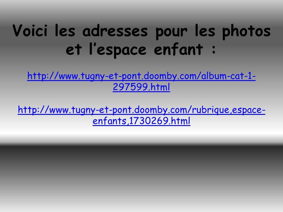 Voici les adresses pour les photos et lespace enfant : http://www.tugny-et-pont.doomby.com/album-cat-1- 297599.html http://www.tugny-et-pont.doomby.co