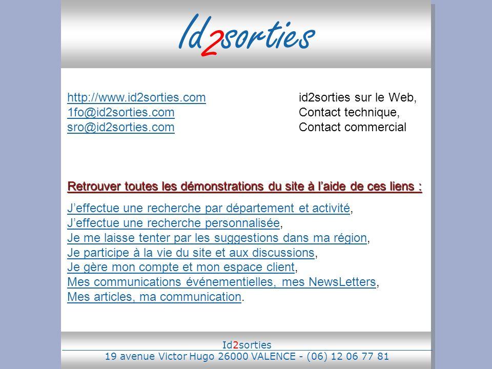 Id 2 sorties http://www.id2sorties.comhttp://www.id2sorties.comid2sorties sur le Web, 1fo@id2sorties.comContact technique, sro@id2sorties.comContact commercial 1fo@id2sorties.com sro@id2sorties.com Retrouver toutes les démonstrations du site à laide de ces liens : Jeffectue une recherche par département et activitéJeffectue une recherche par département et activité, Jeffectue une recherche personnalisée, Je me laisse tenter par les suggestions dans ma région, Je participe à la vie du site et aux discussions, Je gère mon compte et mon espace client, Mes communications événementielles, mes NewsLetters, Mes articles, ma communication.