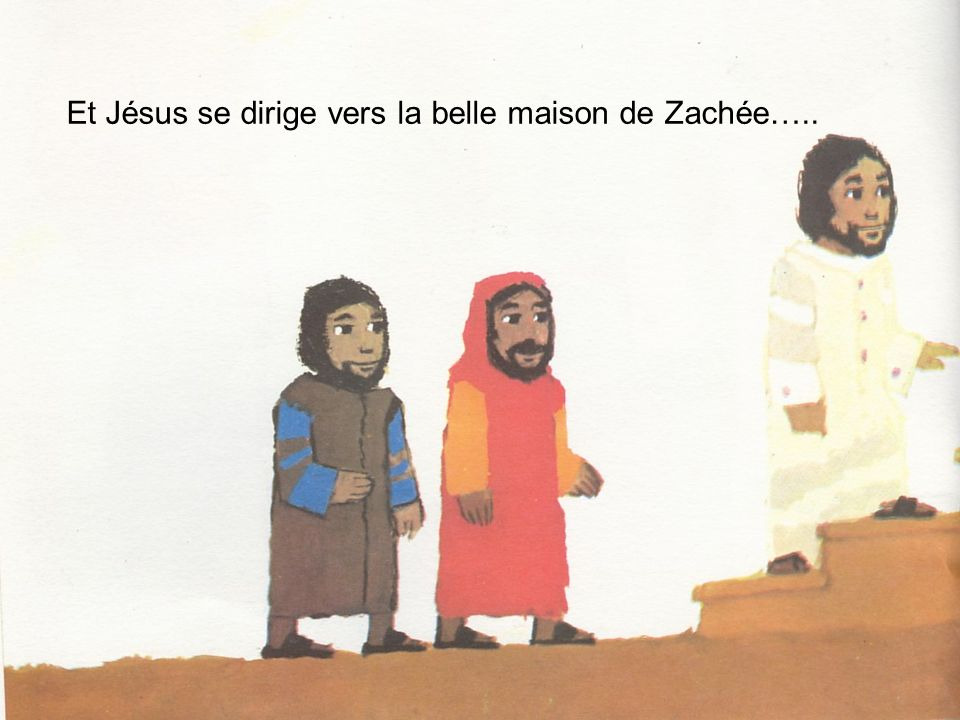 Et Jésus se dirige vers la belle maison de Zachée…..