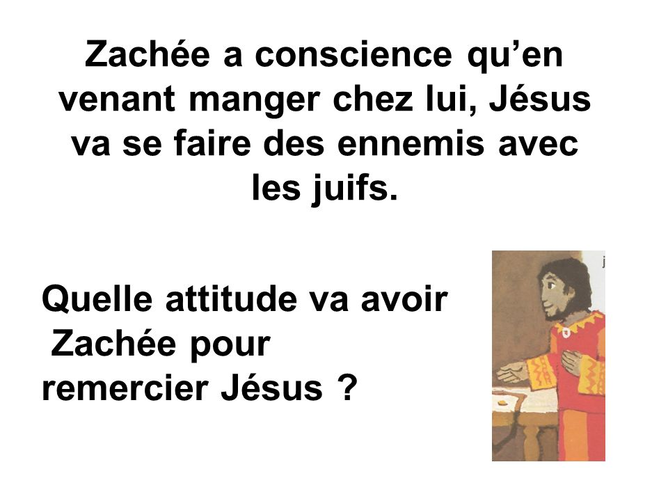 Zachée a conscience quen venant manger chez lui, Jésus va se faire des ennemis avec les juifs.