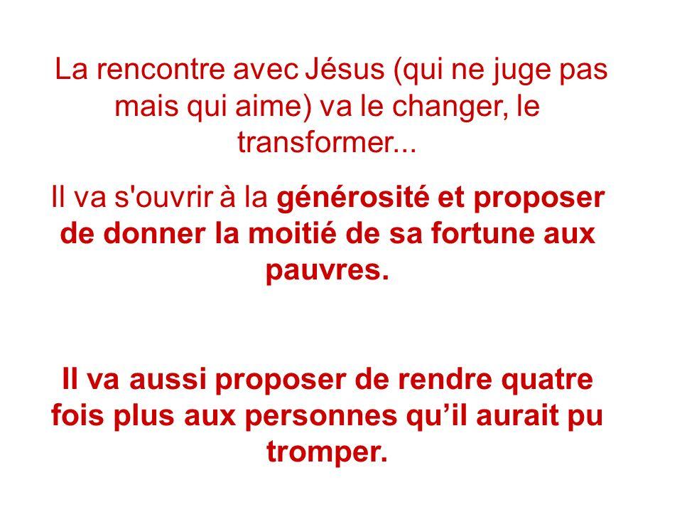 La rencontre avec Jésus (qui ne juge pas mais qui aime) va le changer, le transformer...