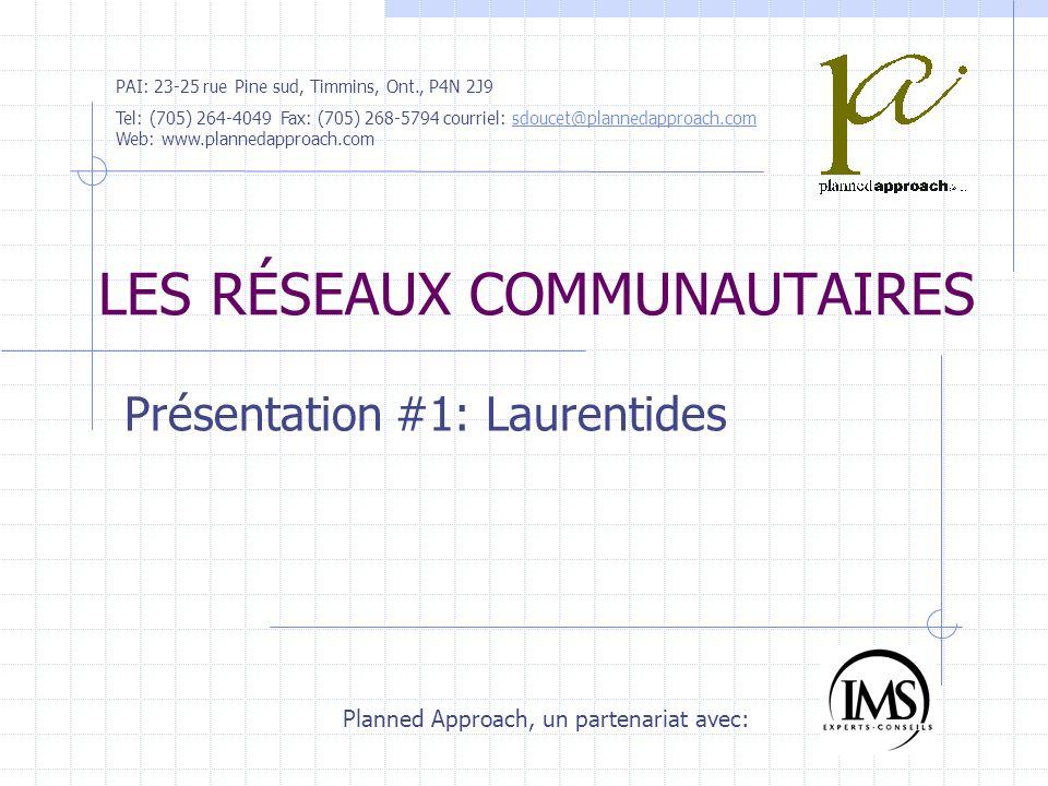 LES RÉSEAUX COMMUNAUTAIRES Présentation #1: Laurentides Planned Approach, un partenariat avec: PAI: 23-25 rue Pine sud, Timmins, Ont., P4N 2J9 Tel: (705) 264-4049 Fax: (705) 268-5794 courriel: sdoucet@plannedapproach.com Web: www.plannedapproach.comsdoucet@plannedapproach.com