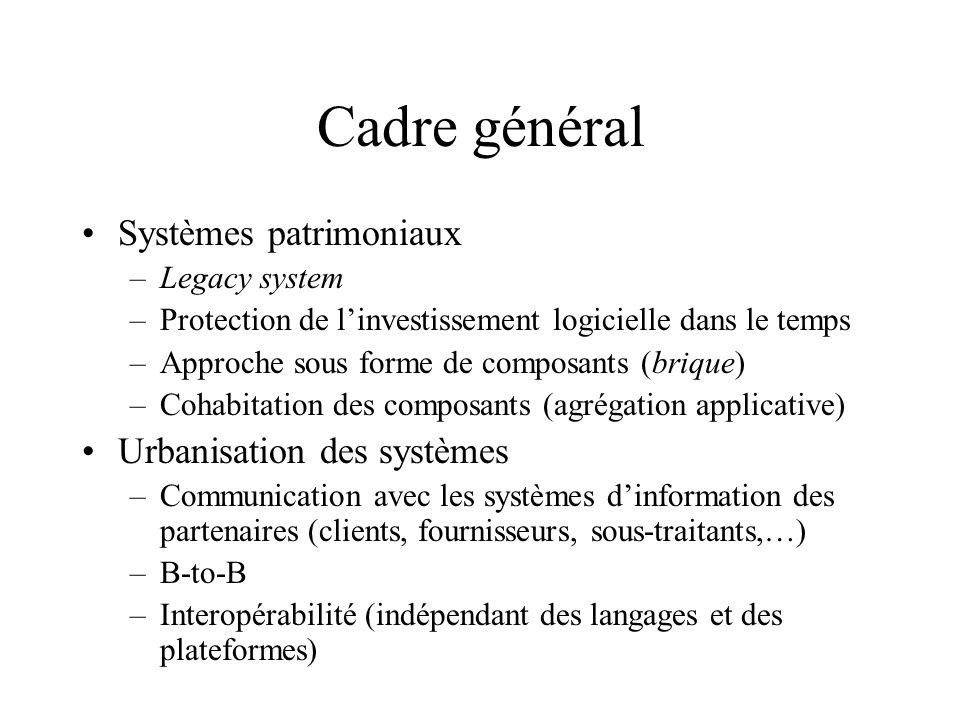 Cadre général Systèmes patrimoniaux –Legacy system –Protection de linvestissement logicielle dans le temps –Approche sous forme de composants (brique)