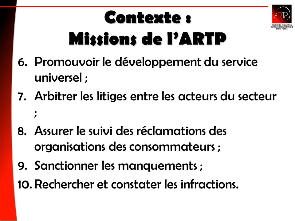 Contexte : Missions de lARTP 6.Promouvoir le développement du service universel ; 7.Arbitrer les litiges entre les acteurs du secteur ; 8.Assurer le suivi des réclamations des organisations des consommateurs ; 9.Sanctionner les manquements ; 10.Rechercher et constater les infractions.