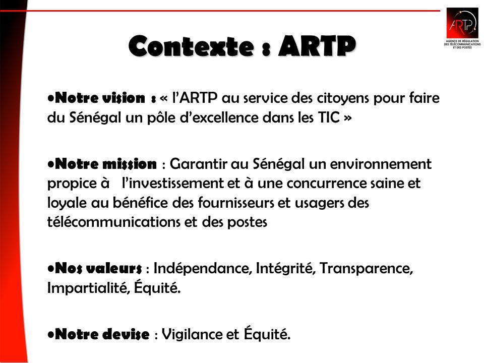 Contexte : ARTP Notre vision : « lARTP au service des citoyens pour faire du Sénégal un pôle dexcellence dans les TIC » Notre mission : Garantir au Sénégal un environnement propice à linvestissement et à une concurrence saine et loyale au bénéfice des fournisseurs et usagers des télécommunications et des postes Nos valeurs : Indépendance, Intégrité, Transparence, Impartialité, Équité.