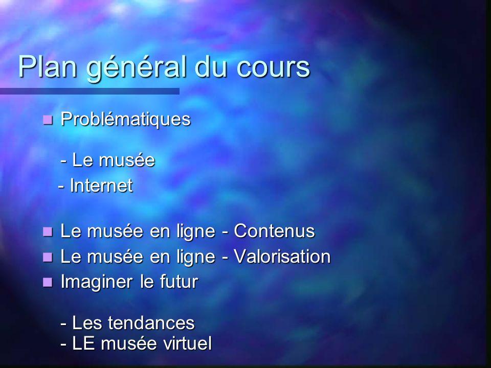 Plan général du cours Problématiques - Le musée Problématiques - Le musée - Internet - Internet Le musée en ligne - Contenus Le musée en ligne - Conte