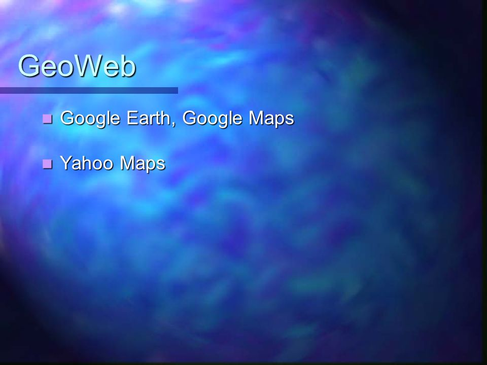 GeoWeb Google Earth, Google Maps Google Earth, Google Maps Yahoo Maps Yahoo Maps
