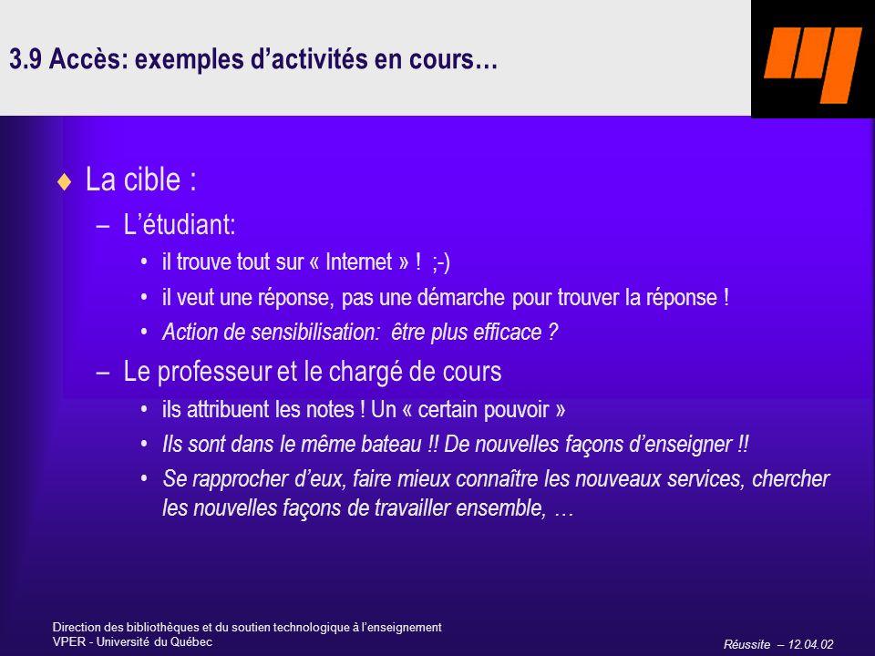 Réussite – 12.04.02 Direction des bibliothèques et du soutien technologique à lenseignement VPER - Université du Québec 3.9 Accès: exemples dactivités en cours… La cible : –Létudiant: il trouve tout sur « Internet » .