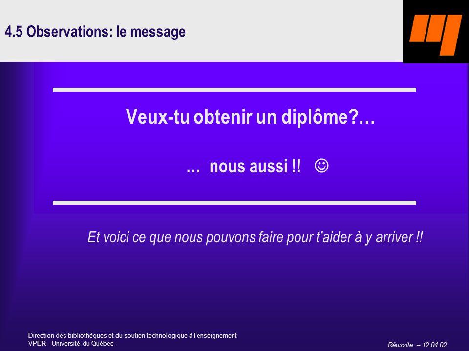 Réussite – 12.04.02 Direction des bibliothèques et du soutien technologique à lenseignement VPER - Université du Québec 4.5 Observations: le message Veux-tu obtenir un diplôme … … nous aussi !.