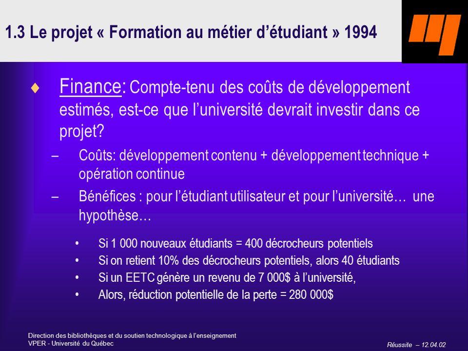 Réussite – 12.04.02 Direction des bibliothèques et du soutien technologique à lenseignement VPER - Université du Québec 1.3 Le projet « Formation au métier détudiant » 1994 Finance: Compte-tenu des coûts de développement estimés, est-ce que luniversité devrait investir dans ce projet.