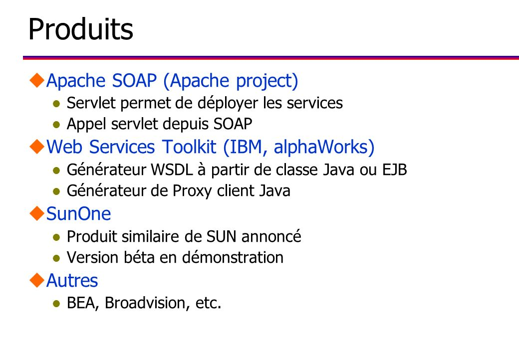 Produits uApache SOAP (Apache project) l Servlet permet de déployer les services l Appel servlet depuis SOAP uWeb Services Toolkit (IBM, alphaWorks) l Générateur WSDL à partir de classe Java ou EJB l Générateur de Proxy client Java uSunOne l Produit similaire de SUN annoncé l Version béta en démonstration uAutres l BEA, Broadvision, etc.